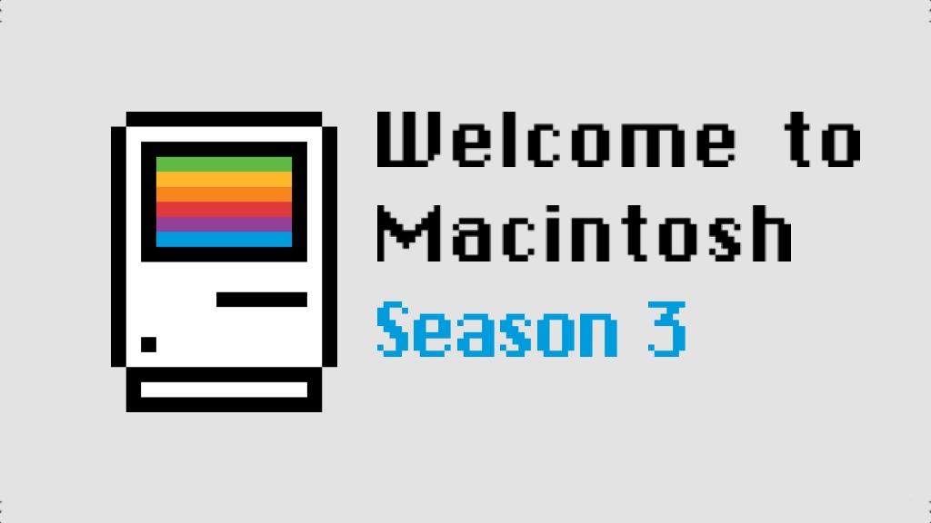 Welcome to Macintosh Season 3 on Kickstarter